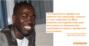 "Photo of Emmanuel Bempong-Manful with the quote: ""It's important to highlight and celebrate the cutting-edge research or work undertaken by Black scientists and engineers both past and present to showcase their contribution to science, development and humanity."""